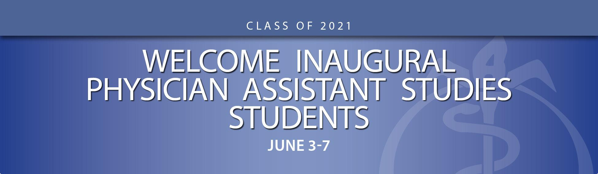 Welcome Inaugural Physician Assistant Studies Students June 3-7